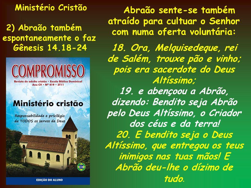 Ministério Cristão 2) Abraão também. espontaneamente o faz. Gênesis 14.18-24.