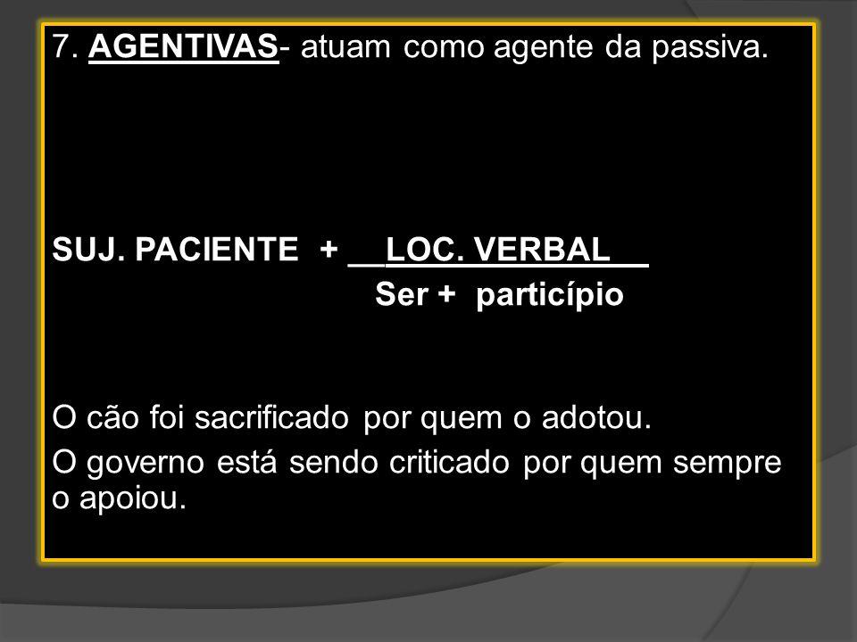 7. AGENTIVAS- atuam como agente da passiva. SUJ. PACIENTE + __LOC