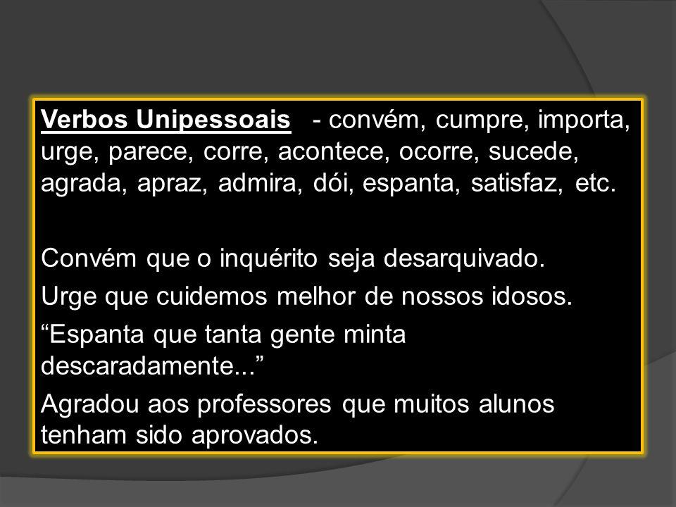 Verbos Unipessoais - convém, cumpre, importa, urge, parece, corre, acontece, ocorre, sucede, agrada, apraz, admira, dói, espanta, satisfaz, etc.