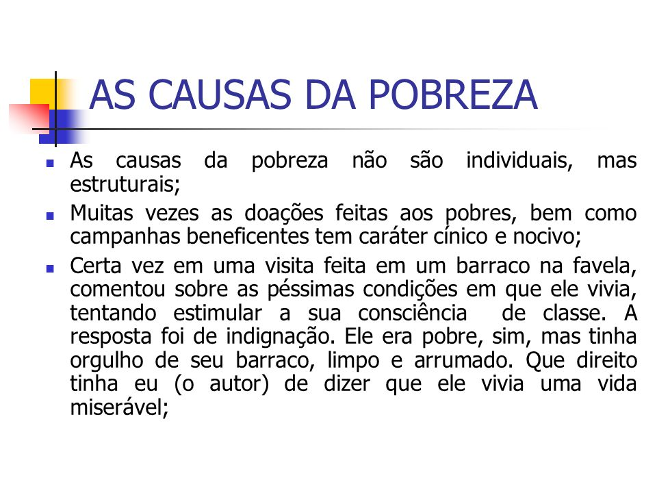 AS CAUSAS DA POBREZA As causas da pobreza não são individuais, mas estruturais;