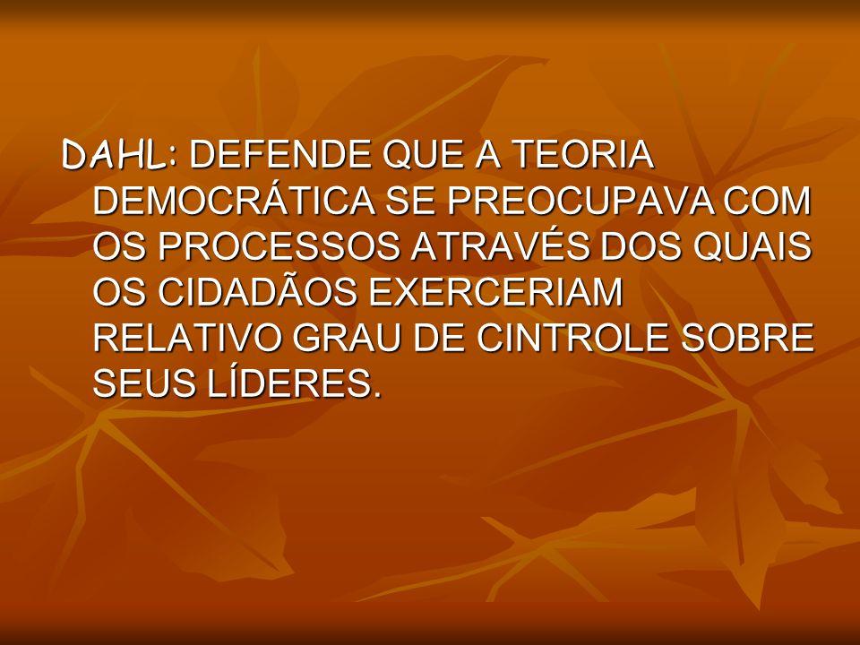 DAHL: DEFENDE QUE A TEORIA DEMOCRÁTICA SE PREOCUPAVA COM OS PROCESSOS ATRAVÉS DOS QUAIS OS CIDADÃOS EXERCERIAM RELATIVO GRAU DE CINTROLE SOBRE SEUS LÍDERES.