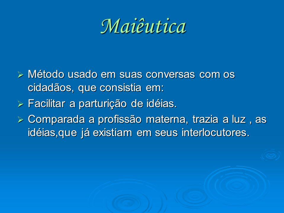 Maiêutica Método usado em suas conversas com os cidadãos, que consistia em: Facilitar a parturição de idéias.