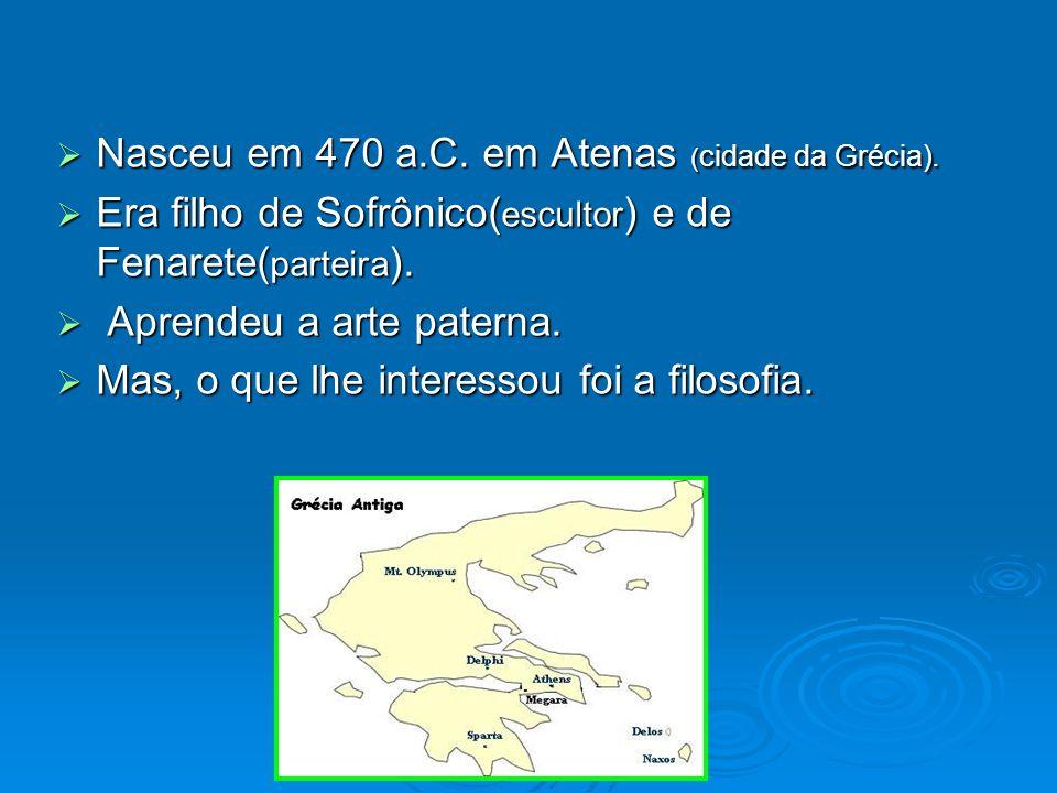 Nasceu em 470 a.C. em Atenas (cidade da Grécia).
