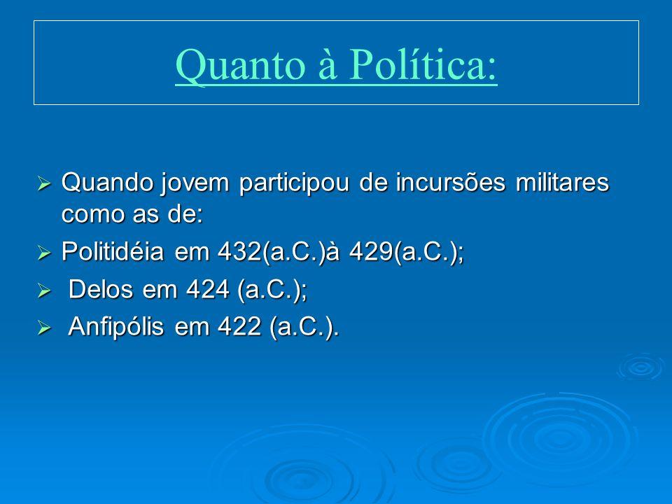 Quanto à Política: Quando jovem participou de incursões militares como as de: Politidéia em 432(a.C.)à 429(a.C.);