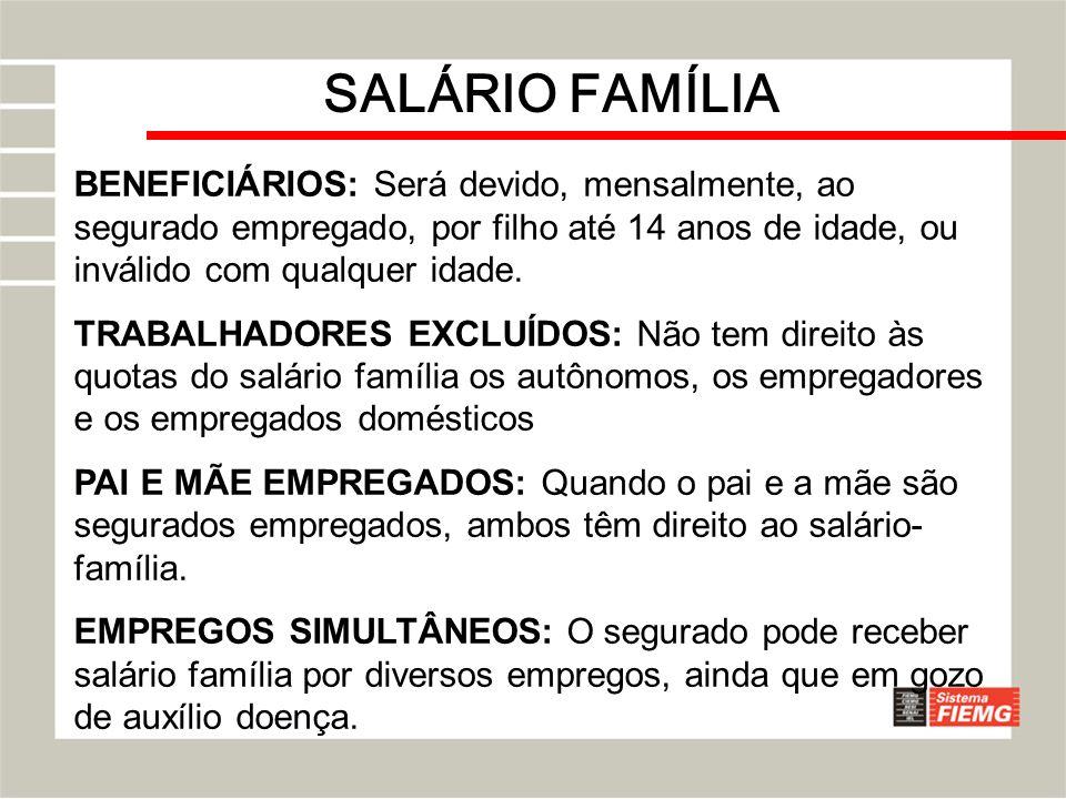 SALÁRIO FAMÍLIA BENEFICIÁRIOS: Será devido, mensalmente, ao segurado empregado, por filho até 14 anos de idade, ou inválido com qualquer idade.