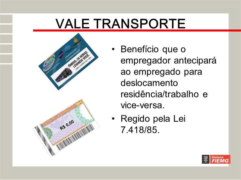 VALE TRANSPORTEBenefício que o empregador antecipará ao empregado para deslocamento residência/trabalho e vice-versa.