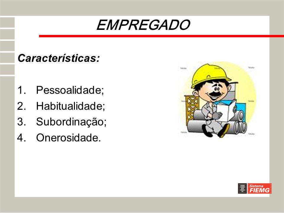 EMPREGADO Características: Pessoalidade; Habitualidade; Subordinação;
