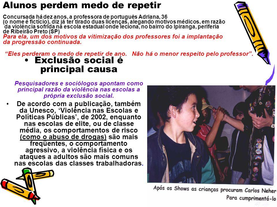 Alunos perdem medo de repetir Concursada há dez anos, a professora de português Adriana, 36 (o nome é fictício), diz já ter tirado duas licenças, alegando motivos médicos, em razão da violência sofrida na escola estadual onde leciona, no bairro do Ipiranga, periferia de Ribeirão Preto (SP) Para ela, um dos motivos da vitimização dos professores foi a implantação da progressão continuada. Eles perderam o medo de repetir de ano. Não há o menor respeito pelo professor .