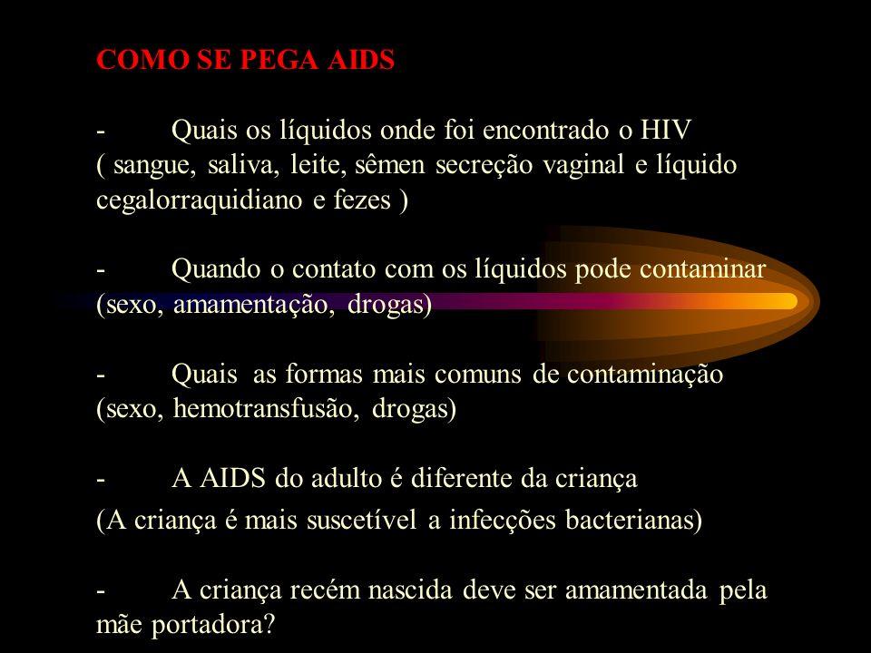 COMO SE PEGA AIDS - Quais os líquidos onde foi encontrado o HIV ( sangue, saliva, leite, sêmen secreção vaginal e líquido cegalorraquidiano e fezes ) - Quando o contato com os líquidos pode contaminar (sexo, amamentação, drogas) - Quais as formas mais comuns de contaminação (sexo, hemotransfusão, drogas) - A AIDS do adulto é diferente da criança