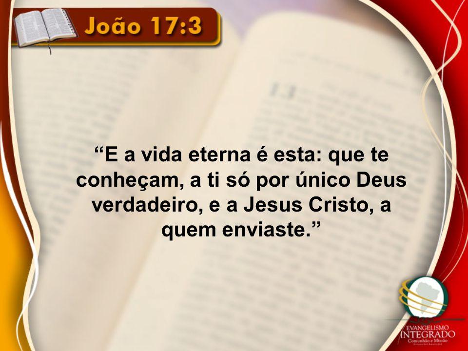 E a vida eterna é esta: que te conheçam, a ti só por único Deus verdadeiro, e a Jesus Cristo, a quem enviaste.