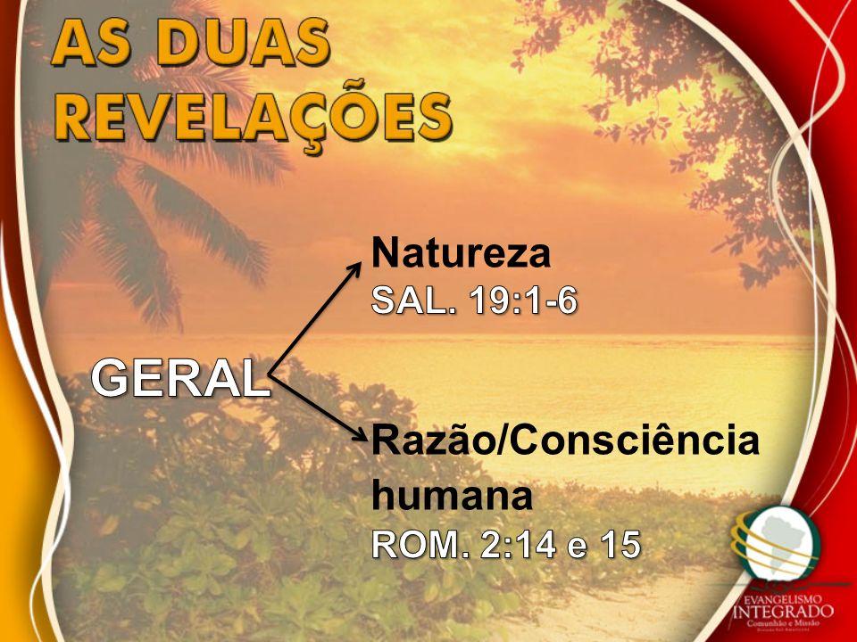 Natureza SAL. 19:1-6 GERAL Razão/Consciência humana ROM. 2:14 e 15