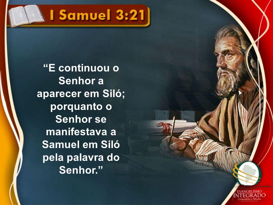 E continuou o Senhor a aparecer em Siló; porquanto o Senhor se manifestava a Samuel em Siló pela palavra do Senhor.