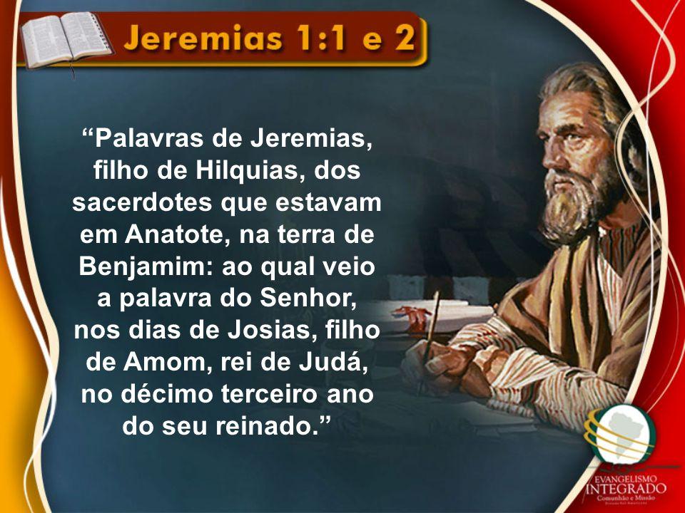 Palavras de Jeremias, filho de Hilquias, dos sacerdotes que estavam em Anatote, na terra de Benjamim: ao qual veio a palavra do Senhor, nos dias de Josias, filho de Amom, rei de Judá, no décimo terceiro ano do seu reinado.