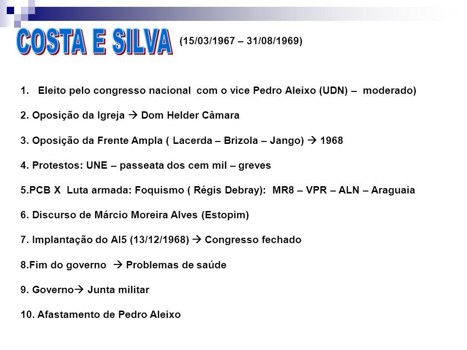 COSTA E SILVA (15/03/1967 – 31/08/1969) Eleito pelo congresso nacional com o vice Pedro Aleixo (UDN) – moderado)