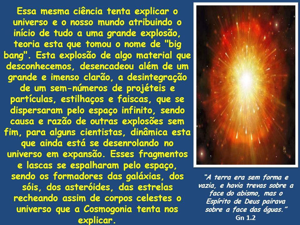 Essa mesma ciência tenta explicar o universo e o nosso mundo atribuindo o início de tudo a uma grande explosão, teoria esta que tomou o nome de big bang . Esta explosão de algo material que desconhecemos, desencadeou além de um grande e imenso clarão, a desintegração de um sem-números de projéteis e partículas, estilhaços e faiscas, que se dispersaram pelo espaço infinito, sendo causa e razão de outras explosões sem fim, para alguns cientistas, dinâmica esta que ainda está se desenrolando no universo em expansão. Esses fragmentos e lascas se espalharam pelo espaço, sendo os formadores das galáxias, dos sóis, dos asteróides, das estrelas recheando assim de corpos celestes o universo que a Cosmogonia tenta nos explicar.