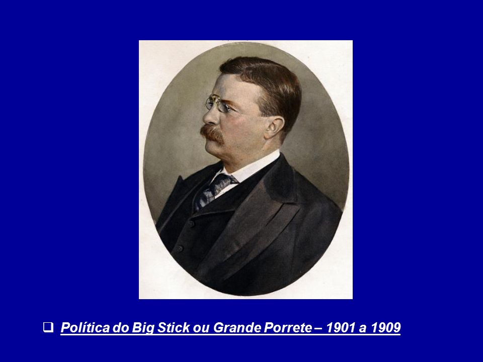 Política do Big Stick ou Grande Porrete – 1901 a 1909