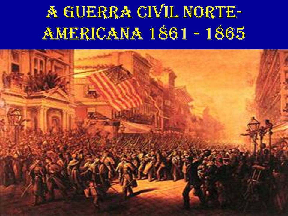 A GUERRA CIVIL NORTE-AMERICANA 1861 - 1865
