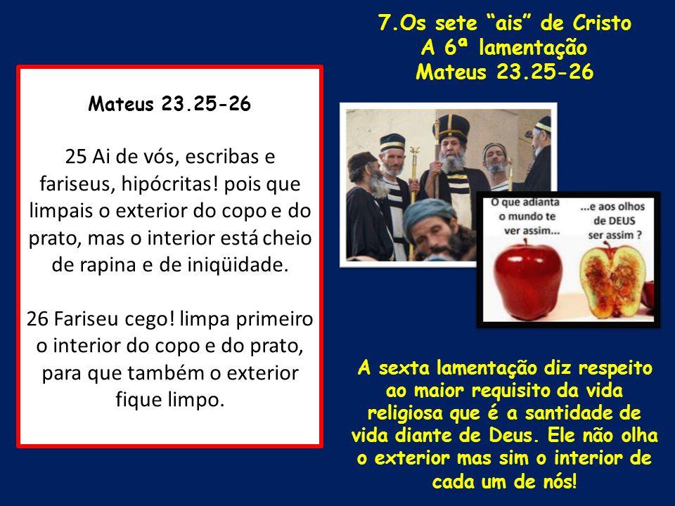 7.Os sete ais de CristoA 6ª lamentação. Mateus 23.25-26.