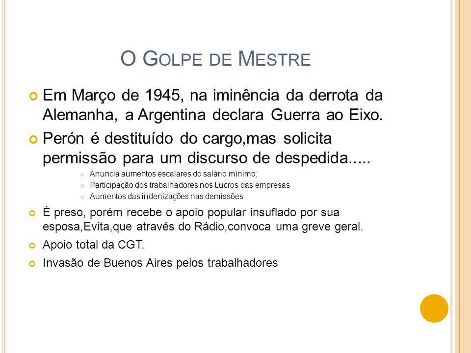 O Golpe de MestreEm Março de 1945, na iminência da derrota da Alemanha, a Argentina declara Guerra ao Eixo.