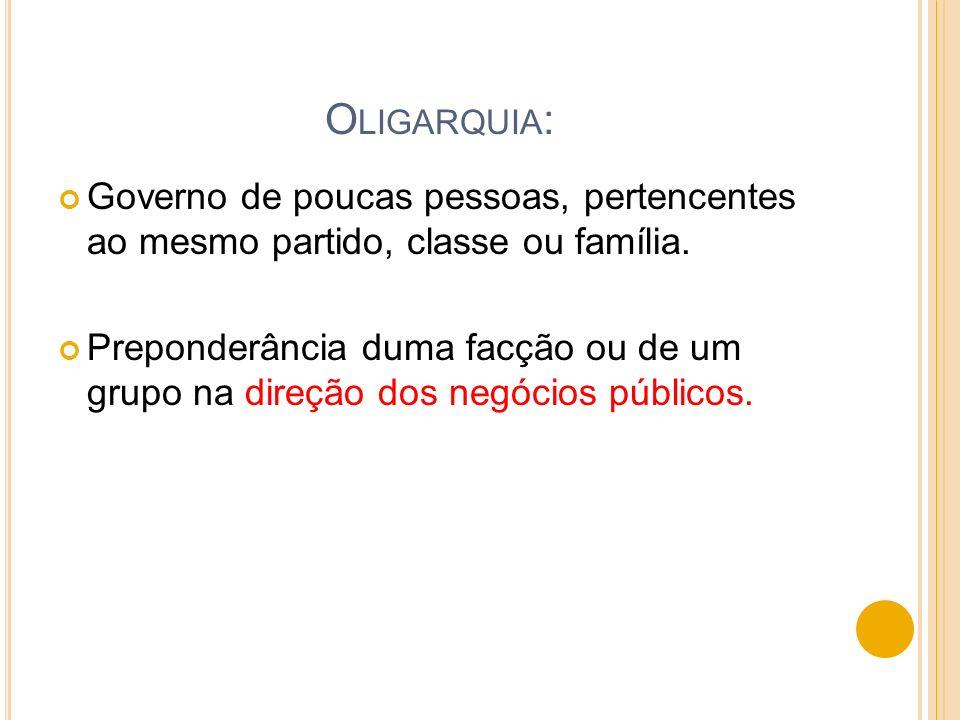 Oligarquia: Governo de poucas pessoas, pertencentes ao mesmo partido, classe ou família.