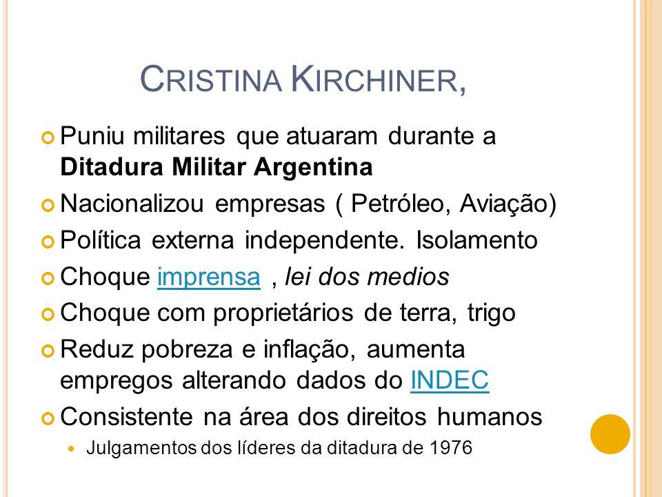 Cristina Kirchiner,Puniu militares que atuaram durante a Ditadura Militar Argentina. Nacionalizou empresas ( Petróleo, Aviação)