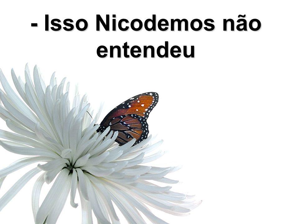 - Isso Nicodemos não entendeu