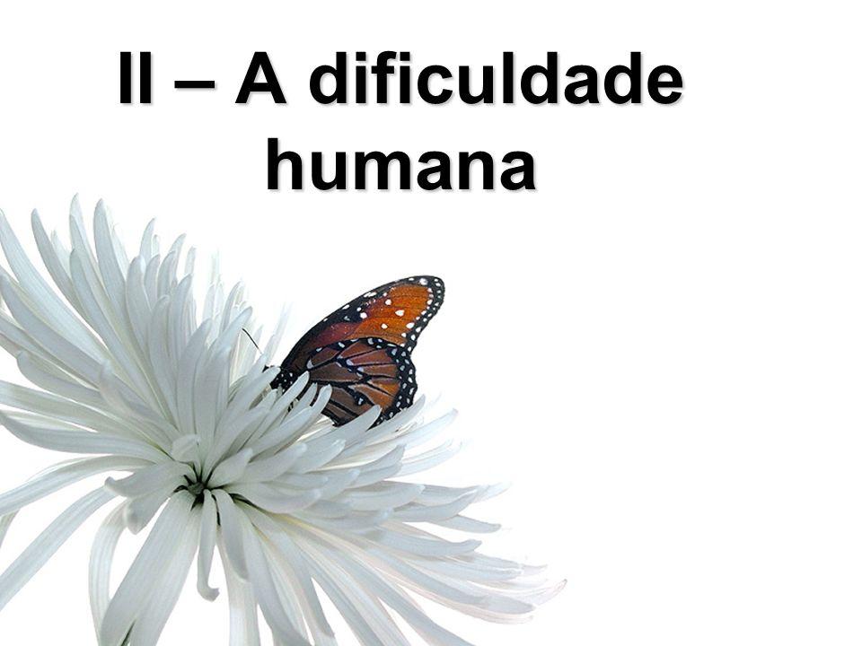 II – A dificuldade humana