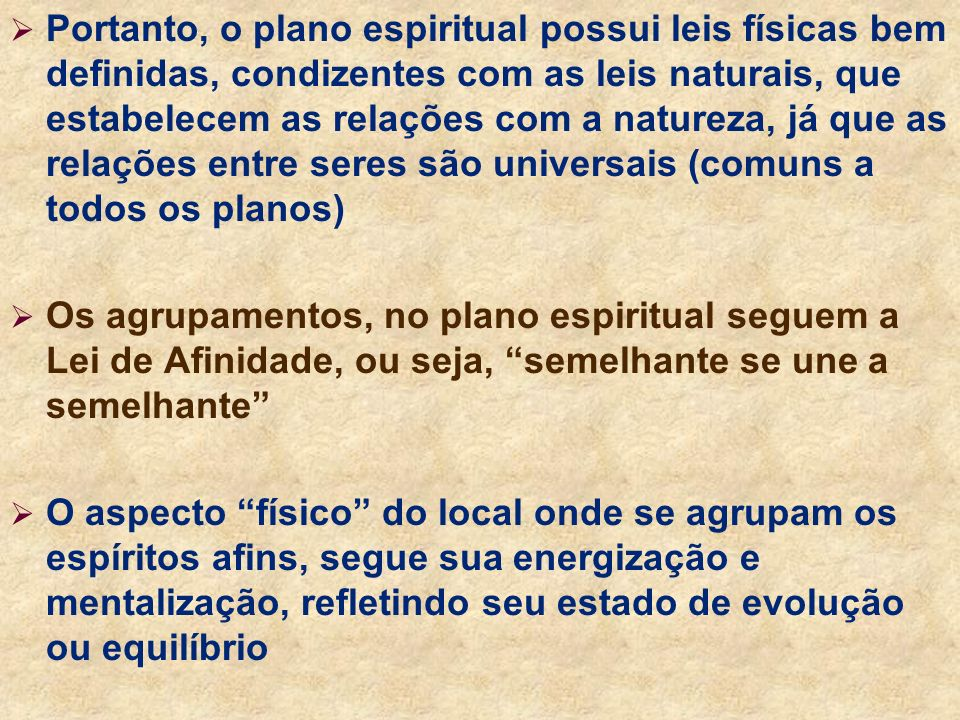 Portanto, o plano espiritual possui leis físicas bem definidas, condizentes com as leis naturais, que estabelecem as relações com a natureza, já que as relações entre seres são universais (comuns a todos os planos)