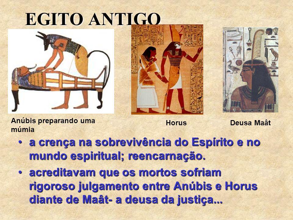 EGITO ANTIGO Anúbis preparando uma múmia. Horus. Deusa Maât. a crença na sobrevivência do Espírito e no mundo espiritual; reencarnação.