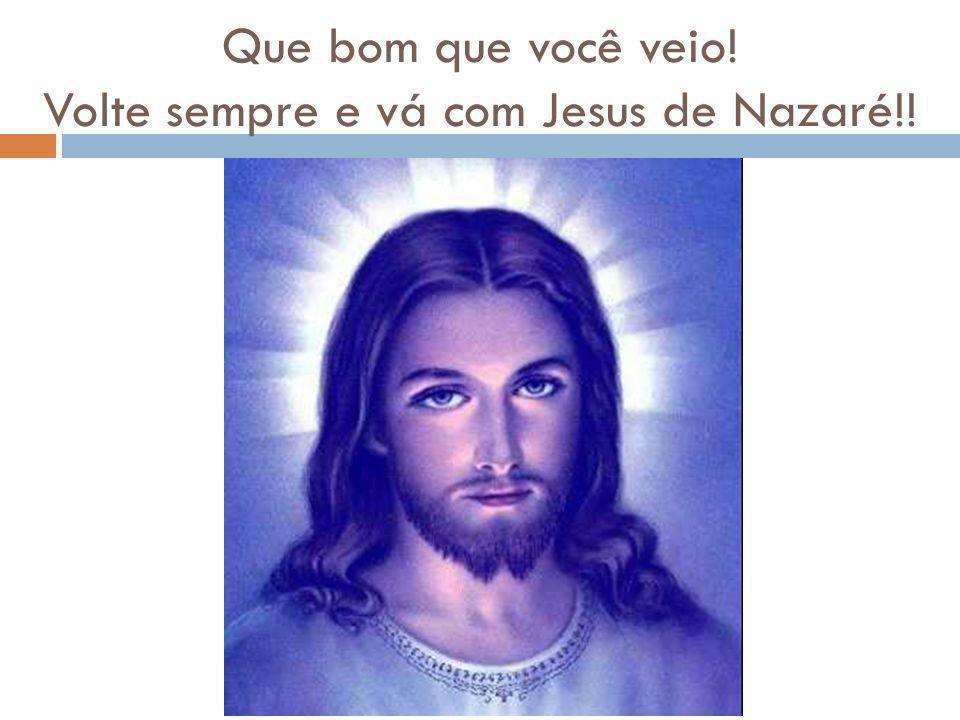 Que bom que você veio! Volte sempre e vá com Jesus de Nazaré!!
