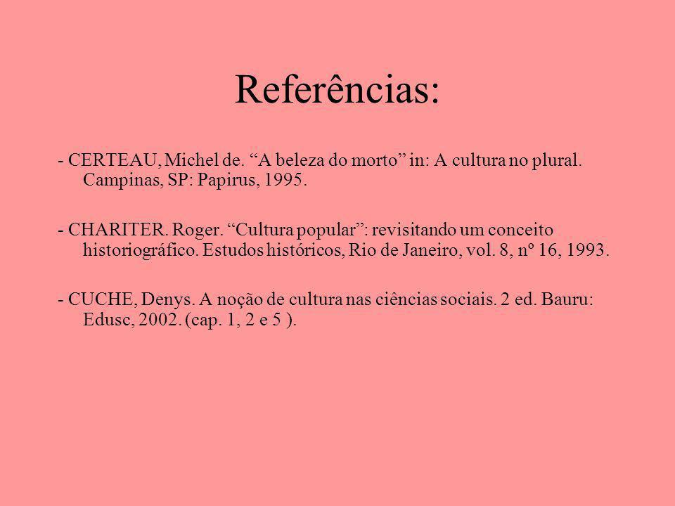 Referências: - CERTEAU, Michel de. A beleza do morto in: A cultura no plural. Campinas, SP: Papirus, 1995.