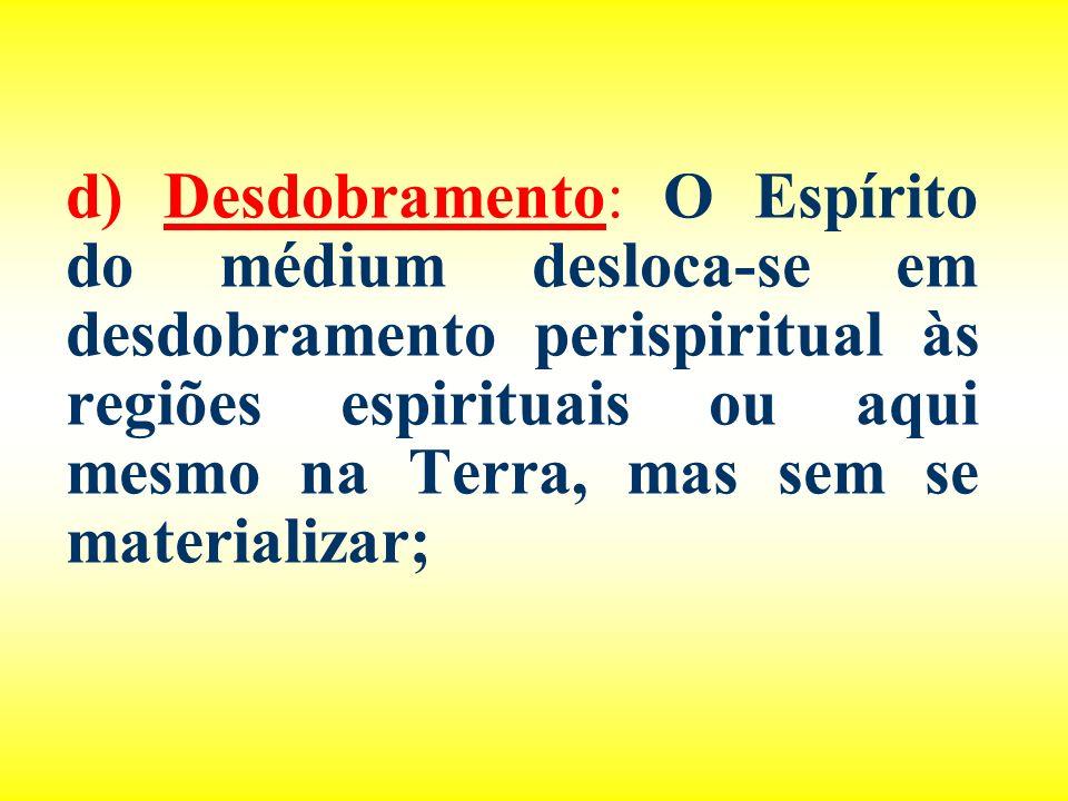 d) Desdobramento: O Espírito do médium desloca-se em desdobramento perispiritual às regiões espirituais ou aqui mesmo na Terra, mas sem se materializar;