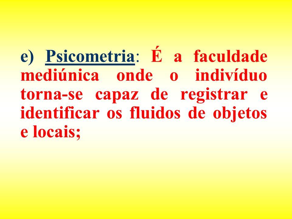 e) Psicometria: É a faculdade mediúnica onde o indivíduo torna-se capaz de registrar e identificar os fluidos de objetos e locais;