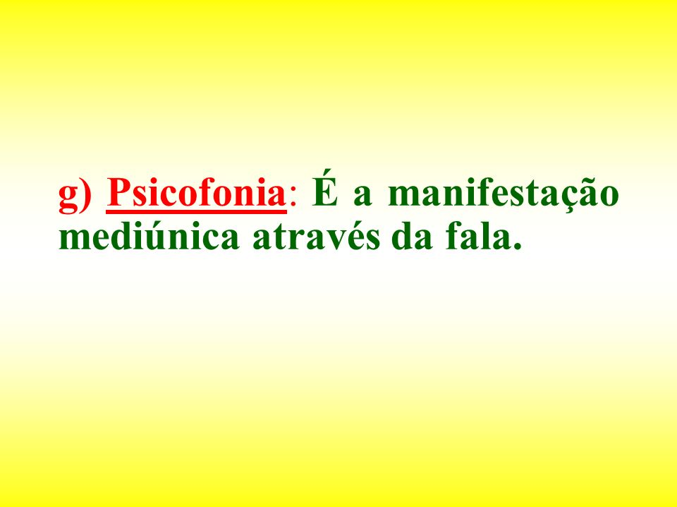 g) Psicofonia: É a manifestação mediúnica através da fala.