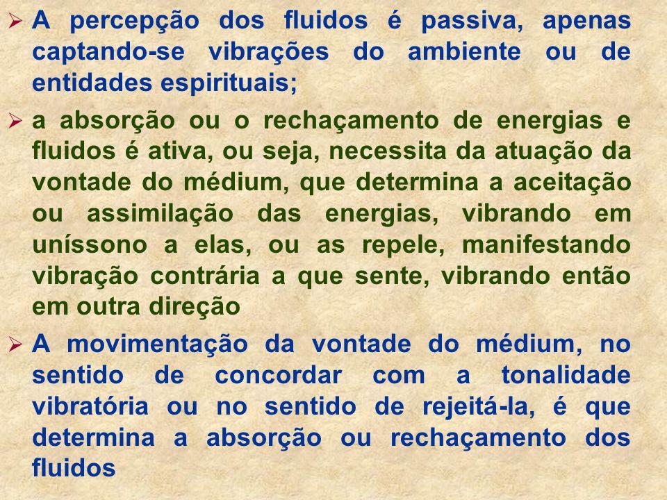 A percepção dos fluidos é passiva, apenas captando-se vibrações do ambiente ou de entidades espirituais;