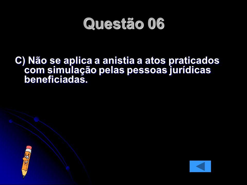 Questão 06 C) Não se aplica a anistia a atos praticados com simulação pelas pessoas jurídicas beneficiadas.