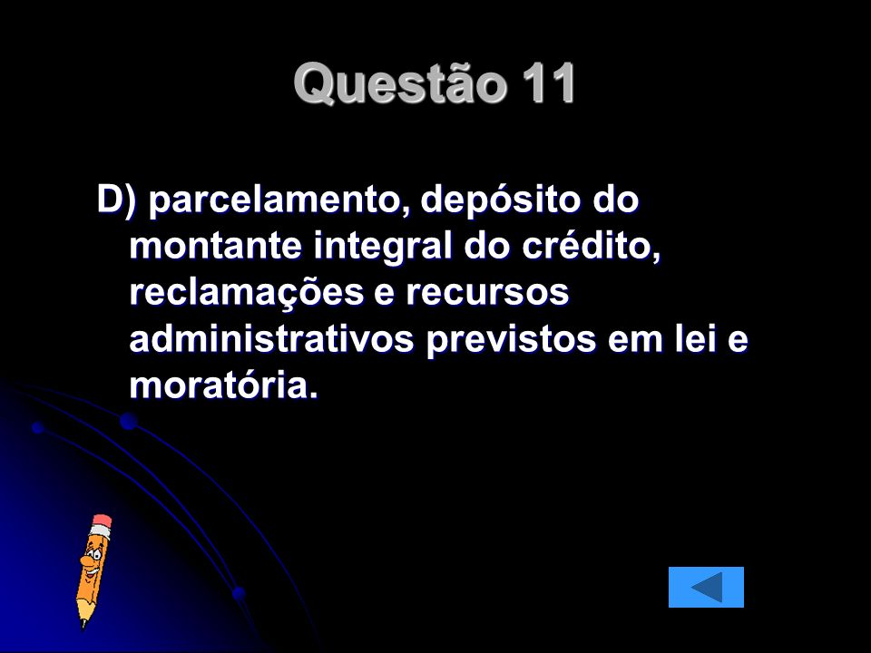 Questão 11 D) parcelamento, depósito do montante integral do crédito, reclamações e recursos administrativos previstos em lei e moratória.