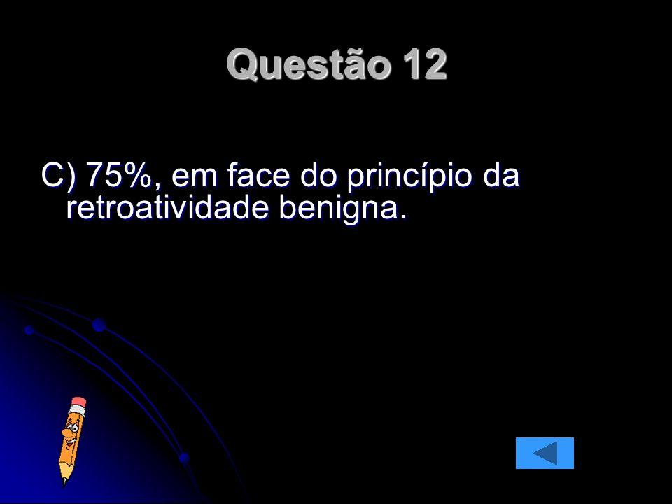 Questão 12 C) 75%, em face do princípio da retroatividade benigna.