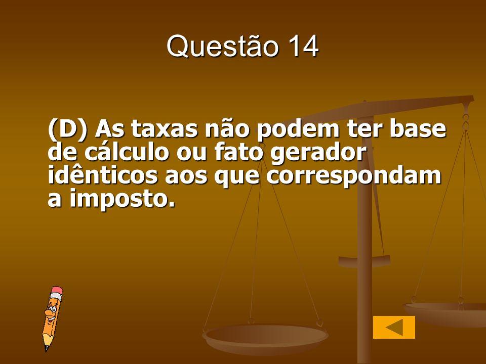 Questão 14 (D) As taxas não podem ter base de cálculo ou fato gerador idênticos aos que correspondam a imposto.