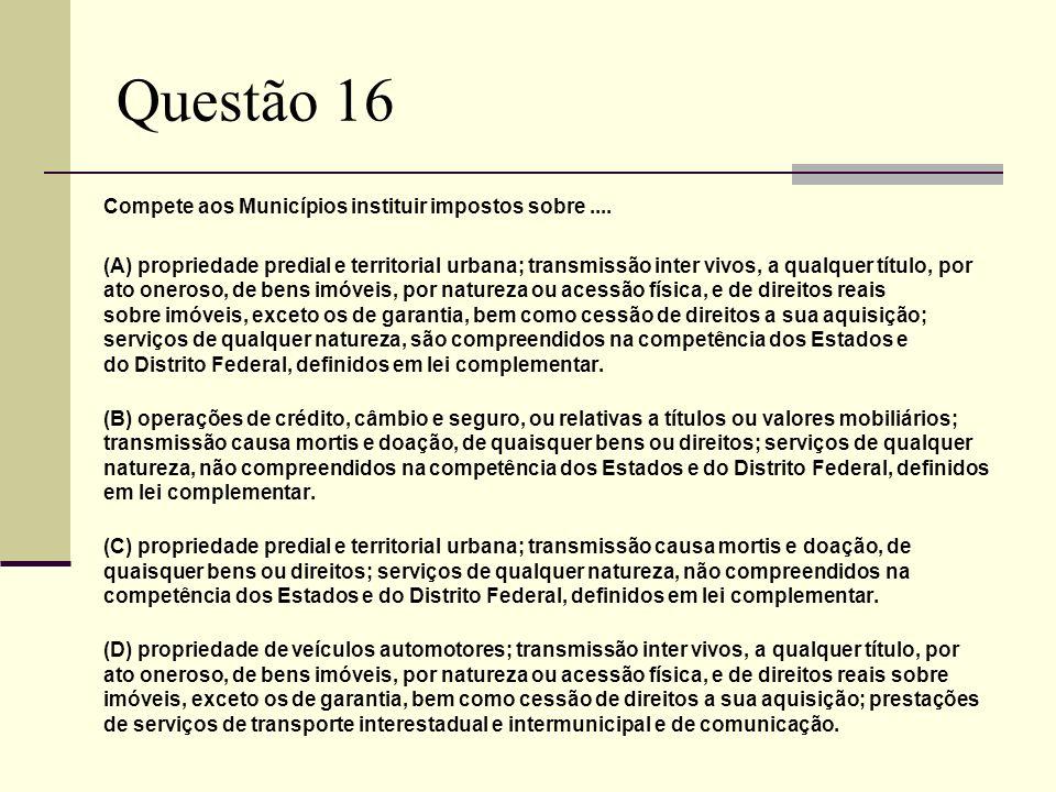 Questão 16 Compete aos Municípios instituir impostos sobre ....