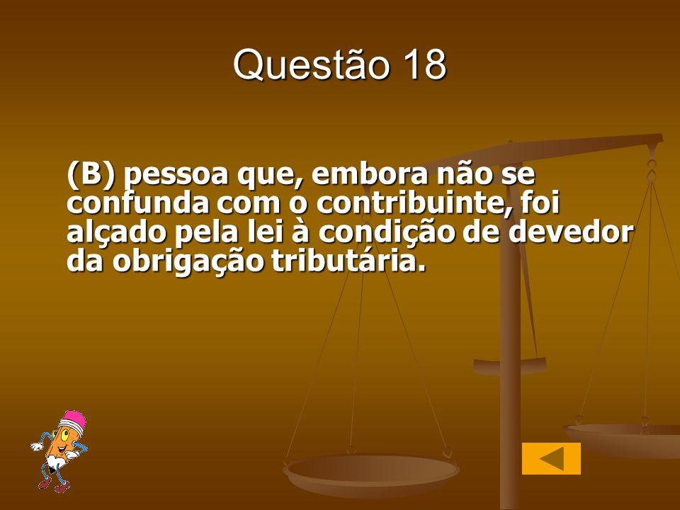 Questão 18 (B) pessoa que, embora não se confunda com o contribuinte, foi alçado pela lei à condição de devedor da obrigação tributária.