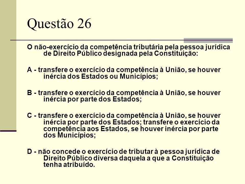 Questão 26 O não-exercício da competência tributária pela pessoa jurídica de Direito Público designada pela Constituição: