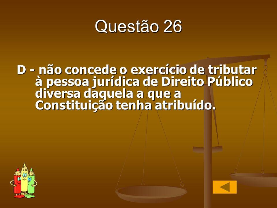 Questão 26 D - não concede o exercício de tributar à pessoa jurídica de Direito Público diversa daquela a que a Constituição tenha atribuído.