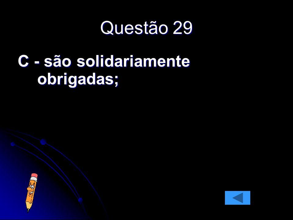 Questão 29 C - são solidariamente obrigadas;