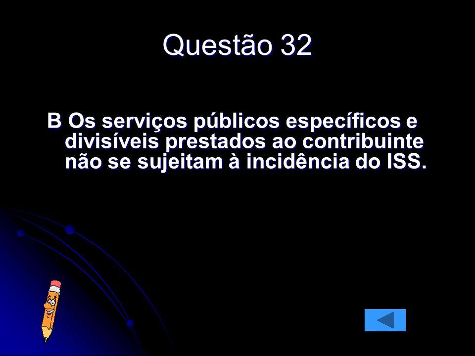 Questão 32 B Os serviços públicos específicos e divisíveis prestados ao contribuinte não se sujeitam à incidência do ISS.