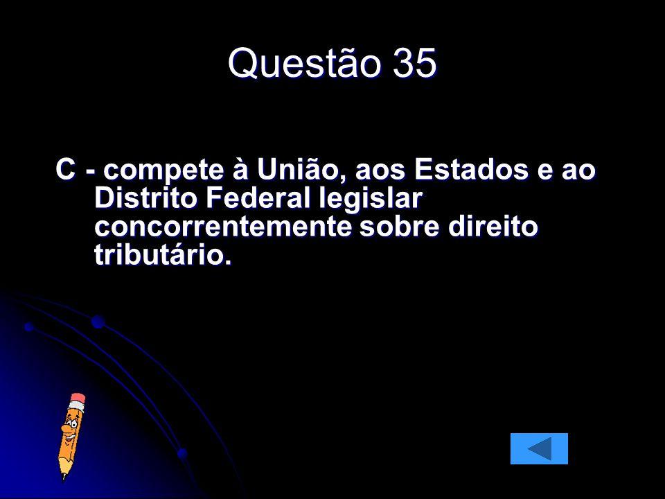 Questão 35 C - compete à União, aos Estados e ao Distrito Federal legislar concorrentemente sobre direito tributário.