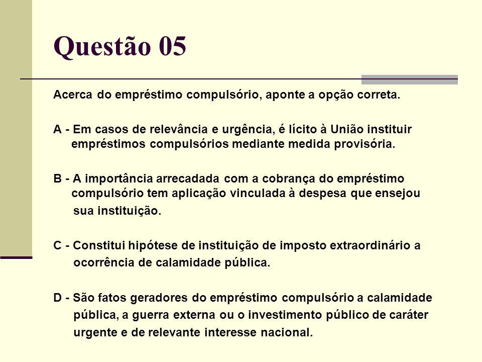 Questão 05 Acerca do empréstimo compulsório, aponte a opção correta.