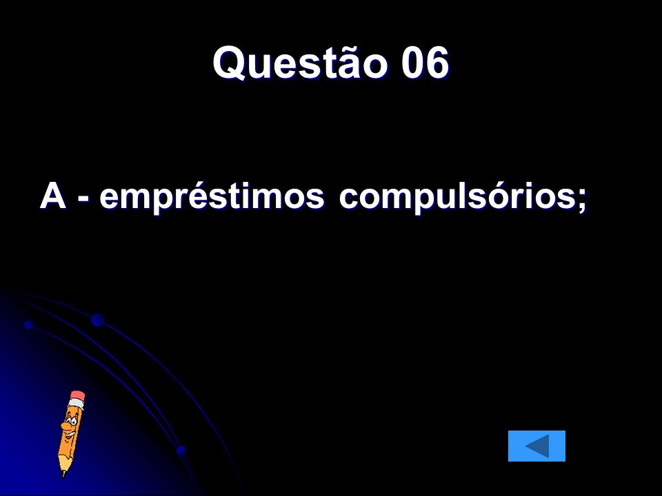 Questão 06 A - empréstimos compulsórios;