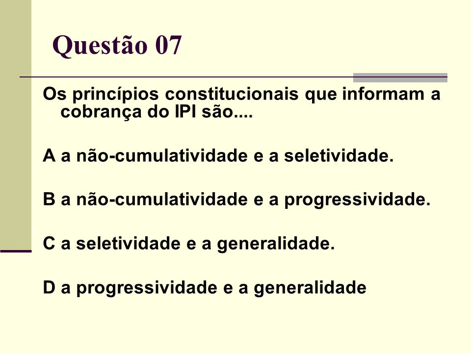 Questão 07 Os princípios constitucionais que informam a cobrança do IPI são.... A a não-cumulatividade e a seletividade.