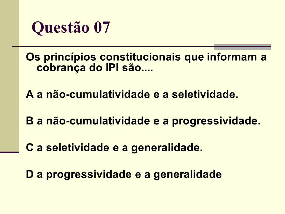 Questão 07Os princípios constitucionais que informam a cobrança do IPI são.... A a não-cumulatividade e a seletividade.